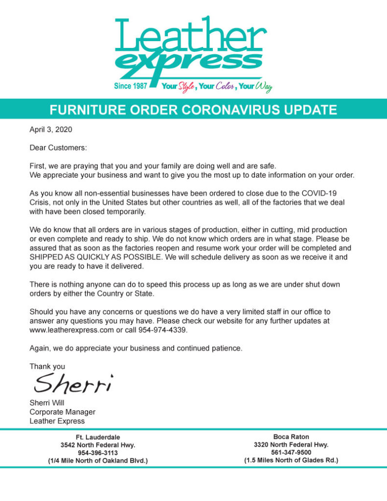April 3, 2020  Dear Customers:  First, we are praying that you and your family are doing well and are safe. We appreciate your business and want to give you the most up to date information on your order.   As you know all non-essential businesses have been ordered to close due to the COVID-19 Crisis, not only in the United States but other countries as well, all of the factories that we deal with have been closed temporarily.   We do know that all orders are in various stages of production, either in cutting, mid production or even complete and ready to ship. We do not know which orders are in what stage. Please be assured that as soon as the factories reopen and resume work your order will be completed and SHIPPED AS QUICKLY AS POSSIBLE. We will schedule delivery as soon as we receive it and you are ready to have it delivered.   There is nothing anyone can do to speed this process up as long as we are under shut down orders by either the Country or State.   Should you have any concerns or questions we do have a very limited staff in our office to answer any questions you may have. Please check our website for any further updates at www.leatherexpress.com or call 954-974-4339.   Again, we do appreciate your business and continued patience.   Thank you    Sherri Will Corporate Manager Leather Express